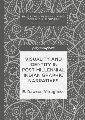 Visuality and Identity in Post-millennial Indian Graphic Narratives, E. Dawson Varughese