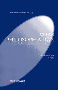 vitae philosophia dux - Studien zur Stoa in Rom