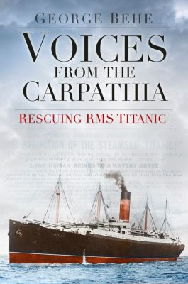 Voices from the Carpathia: Rescuing RMS Titanic, George Behe