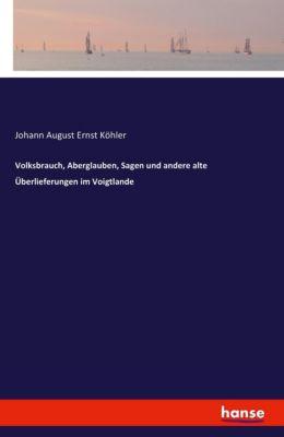 Volksbrauch, Aberglauben, Sagen und andere alte Überlieferungen im Voigtlande, Johann A. E. Köhler