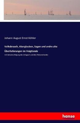 Volksbrauch, Aberglauben, Sagen und andre alte Überlieferungen im Voigtlande, Johann A. E. Köhler