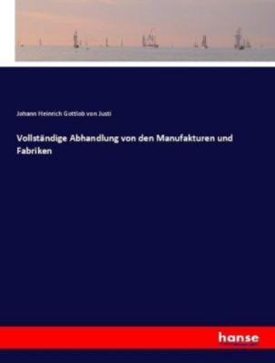 Vollständige Abhandlung von den Manufakturen und Fabriken - Johann Heinrich Gottlob von Justi |