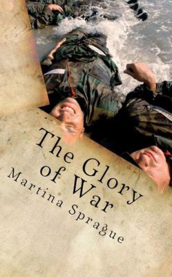 Volunteers to Fight Our Wars: The Glory of War (Volunteers to Fight Our Wars, #4), Martina Sprague