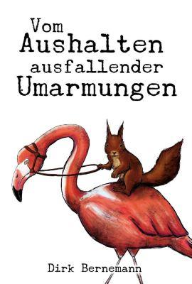 Vom Aushalten ausfallender Umarmungen - Dirk Bernemann  