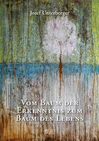 Vom Baum der Erkenntnis zum Baum des Lebens, Josef Unterberger