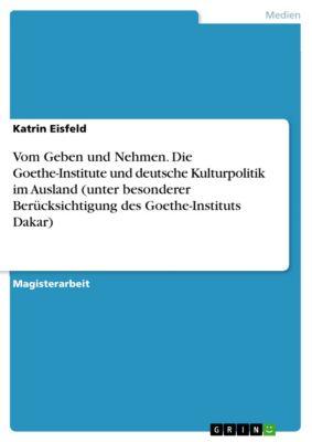 Vom Geben und Nehmen. Die Goethe-Institute und deutsche Kulturpolitik im Ausland (unter besonderer Berücksichtigung des Goethe-Instituts Dakar), Katrin Eisfeld