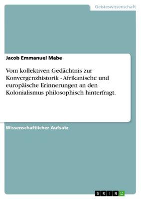 Vom kollektiven Gedächtnis zur Konvergenzhistorik - Afrikanische und europäische Erinnerungen an den Kolonialismus philosophisch hinterfragt., Jacob Emmanuel Mabe