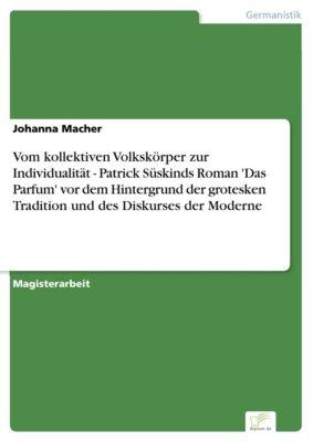 Vom kollektiven Volkskörper zur Individualität - Patrick Süskinds Roman 'Das Parfum' vor dem Hintergrund der grotesken Tradition und des Diskurses der Moderne, Johanna Macher