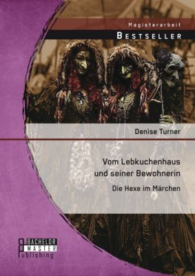 Vom Lebkuchenhaus und seiner Bewohnerin: Die Hexe im Märchen, Denise Turner