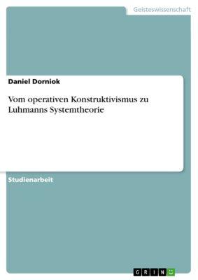 Vom operativen Konstruktivismus zu Luhmanns Systemtheorie, Daniel Dorniok