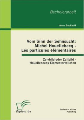 Vom Sinn der Sehnsucht: Michel Houellebecq - Les particules élémentaires: Zerrbild oder Zeitbild - Houellebecqs Elementarteilchen, Anna Bockhoff
