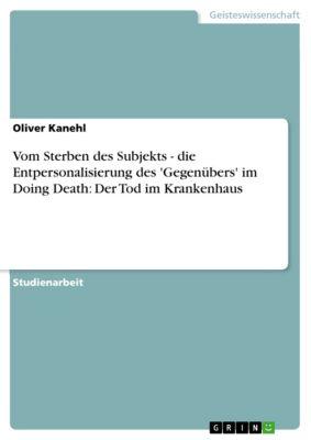 Vom Sterben des Subjekts - die Entpersonalisierung des 'Gegenübers' im Doing Death: Der Tod im Krankenhaus, Oliver Kanehl