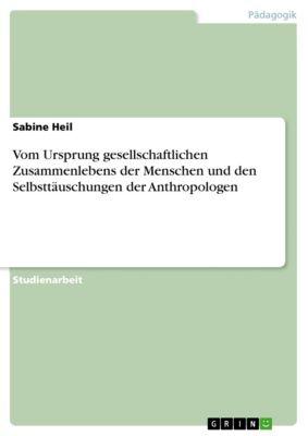 Vom Ursprung gesellschaftlichen Zusammenlebens der Menschen und den Selbsttäuschungen der Anthropologen, Sabine Heil