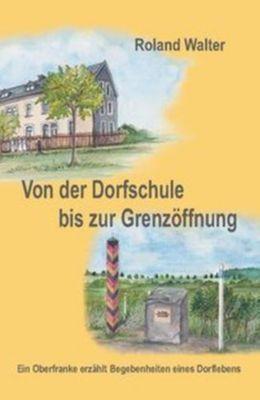 Von der Dorfschule bis zur Grenzöffnung - Roland Walter |
