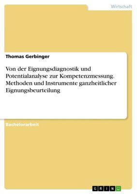 Von der Eignungsdiagnostik und Potentialanalyse zur Kompetenzmessung. Methoden und Instrumente ganzheitlicher Eignungsbeurteilung, Thomas Gerbinger