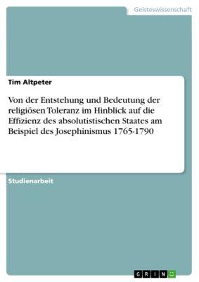 Von der Entstehung und Bedeutung der religiösen Toleranz im Hinblick auf die Effizienz des absolutistischen Staates am Beispiel des Josephinismus 1765-1790, Tim Altpeter