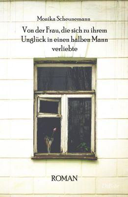 Von der Frau, die sich zu ihrem Unglück in einen halben Mann verliebte - Monika Scheunemann |