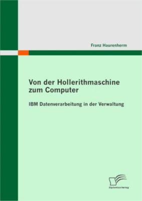 Von der Hollerithmaschine zum Computer: IBM Datenverarbeitung in der Verwaltung, Franz Haurenherm