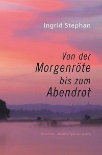 Von der Morgenröte bis zum Abendrot - Ingrid Stephan |