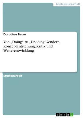 """Von """"Doing"""" zu """"Undoing Gender"""". Konzeptentstehung, Kritik und Weiterentwicklung, Dorothee Baum"""