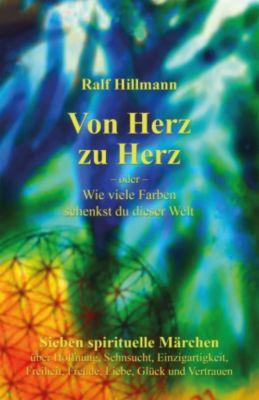 Von Herz zu Herz - oder - Wie viele Farben schenkst du dieser Welt, Ralf Hillmann