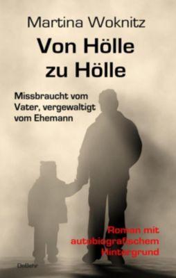 Von Hölle zu Hölle - Missbraucht vom Vater, vergewaltigt vom Ehemann, Martina Woknitz