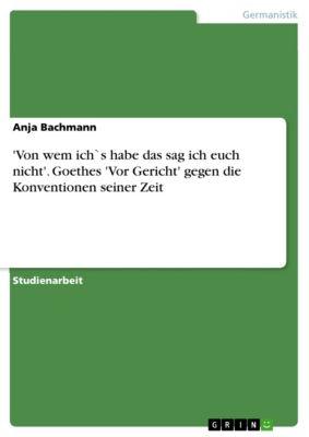 'Von wem ich`s habe das sag ich euch nicht'. Goethes 'Vor Gericht' gegen die Konventionen seiner Zeit, Anja Bachmann