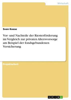 Vor- und Nachteile der Riesterförderung im Vergleich zur privaten Altersvorsorge am Beispiel der fondsgebundenen Versicherung, Sven Keese