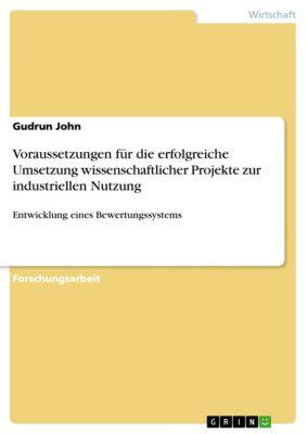Voraussetzungen für die erfolgreiche Umsetzung  wissenschaftlicher Projekte zur industriellen Nutzung, Gudrun John
