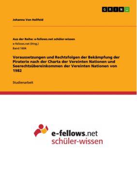 Voraussetzungen und Rechtsfolgen der Bekämpfung der Piraterie nach der Charta der Vereinten Nationen und Seerechtsübereinkommen der Vereinten Nationen von 1982, Johanna Von Hellfeld