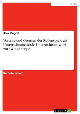 Vorteile und Grenzen der Rollenspiele als Unterrichtsmethode. Unterrichtsentwurf zur Windenergie, Alex Begoll