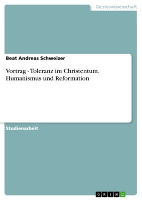 Vortrag - Toleranz im Christentum. Humanismus und Reformation, Beat Andreas Schweizer