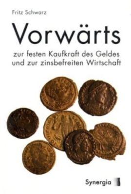 Vorwärts zur festen Kaufkraft des Geldes und zur zinsbefreiten Wirtschaft, Fritz Schwarz
