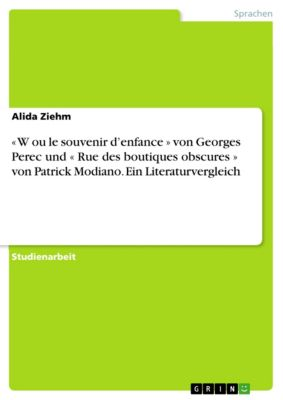 « W ou le souvenir d'enfance » von Georges Perec und « Rue des boutiques obscures » von Patrick Modiano. Ein Literaturvergleich, Alida Ziehm