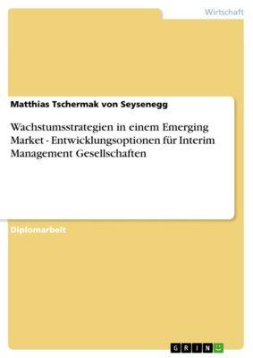Wachstumsstrategien in einem Emerging Market - Entwicklungsoptionen für Interim Management Gesellschaften, Matthias Tschermak von Seysenegg