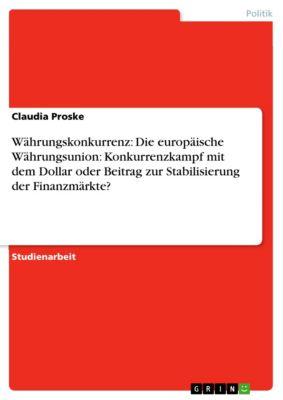 Währungskonkurrenz: Die europäische Währungsunion: Konkurrenzkampf mit dem Dollar oder Beitrag zur Stabilisierung der Finanzmärkte?, Claudia Proske