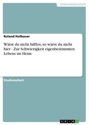 Wärst du nicht hilflos, so wärst du nicht hier - Zur Schwierigkeit eigenbestimmten Lebens im Heim, Roland Hofbauer