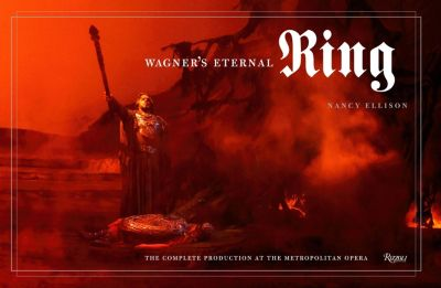 Wagner's Eternal Ring: The Complete Production at the Metropolitan Opera, Nancy Ellison