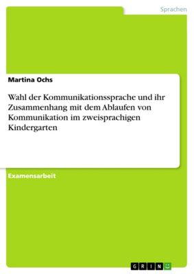Wahl der Kommunikationssprache und ihr Zusammenhang mit dem Ablaufen von Kommunikation im zweisprachigen Kindergarten, Martina Ochs