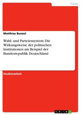 Wahl- und Parteiensystem: Die Wirkungsweise der politischen Institutionen am Beispiel der Bundesrepublik Deutschland, Matthias Bunzel