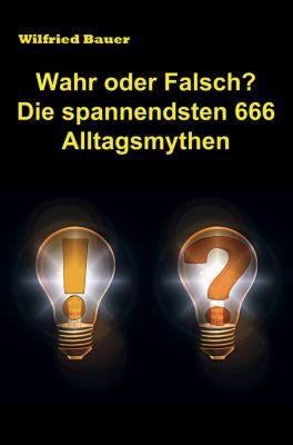 Wahr oder falsch? Die spannendsten 666 Alltagsmythen, Wilfried Bauer