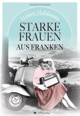 Wahre Heldinnen! Starke Frauen aus Franken - Susanne von Mach |