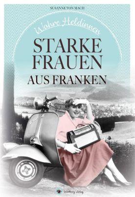 Wahre Heldinnen! Starke Frauen aus Franken, Susanne von Mach