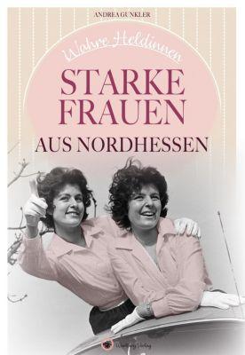 Wahre Heldinnen! Starke Frauen aus Nordhessen, Andrea Gunkler