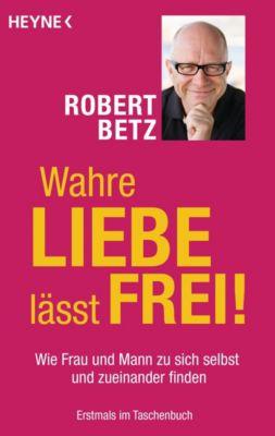Wahre Liebe lässt frei!, Robert Betz
