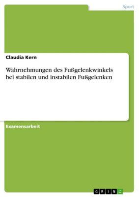Wahrnehmungen des Fußgelenkwinkels bei stabilen und instabilen Fußgelenken, Claudia Kern