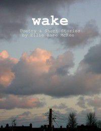 Wake: Poetry and Short Stories, Ellie Rose McKee