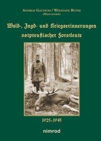 Wald-, Jagd- und Kriegserinnerungen ostpreußischer Forstleute 1925-1945