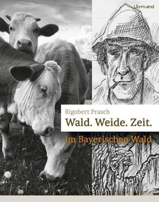 Wald.Weide.Zeit im Bayerischen Wald, Rigobert Prasch