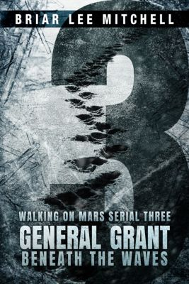 Walking on Mars: General Grant Beneath the Waves: From the Journals of Samantha Bloodworth (Walking on Mars Serial 3), Briar Lee Mitchell